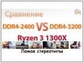 Сравнение DDR4-2400 vs DDR4-3200 на AMD Ryzen 3 1300X: ломая стереотипы
