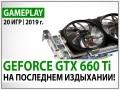 Геймплейное тестирование видеокарты NVIDIA GeForce GTX 660 Ti в реалиях 2019 года: на последнем издыхании